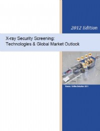 X-Ray Security Screening: Technologies & Global Market Outlook - 2012 Edition