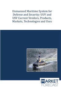 Unmanned Maritime Systems for Defense and Security: UUV and USV Current Vendors, Products, Markets, Technologies and Uses