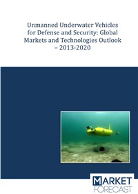 Unmanned Underwater Vehicles for Defense and Security: Global Markets and Technologies Outlook – 201...