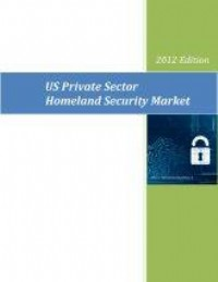 US Private Sector Homeland Security Market – 2012 Edition