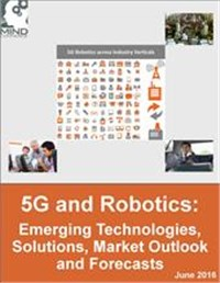 5G and Robotics: Emerging Technologies, Solutions, Market Outlook and Forecasts