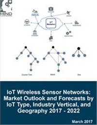 Internet of Things Wireless Sensor Networks: Market Outlook and Forecasts for IoT Sensors by IoT Type, Industry Vertical, and Geography 2017 - 2022