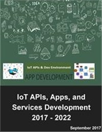 Internet of Things Software Development: IoT APIs, Apps, and Services Market Outlook and Forecasts 2017 - 2022