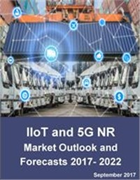Industrial Internet of Things (IIoT) and 5G New Radio (NR): Market Outlook and Forecasts for IIoT and 5G NR enabled Automation 2017 - 2022