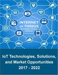 IoT Technologies, Solutions and Market Opportunities 2017 - 2022