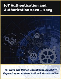 IoT Authentication and Authorization by Technology, Solutions, and Industry Verticals 2020 – 2025