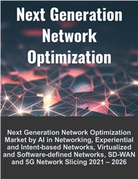 Next Generation Network Optimization Market by AI in Networking, Experiential and Intent-based Networks, Virtualized and Software-defined Networks, SD-WAN and 5G Network Slicing 2021 – 2026