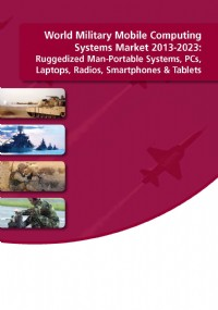 World Military Mobile Computing Systems Market 2013-2023: Ruggedized Man-Portable Systems, PCs, Lapt...